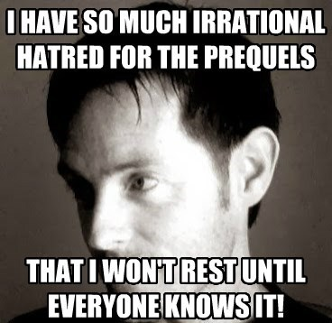 I HAVE SO MUCH IRRATIONAL HATRED FOR THE PREQUELS