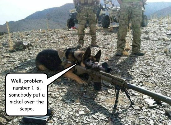 Well, problem number 1 is, somebody put a nickel over the scope.