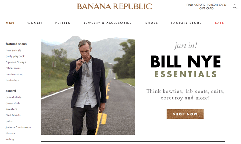 Product - BANANA REPUBLIC FIND A STORE| CREDIT CARD GIFT CARD SHOES WOMEN PETITES JEWELRY & ACCESSORIES FACTORY STORE SALE MEN featured shops just in! new arrivals party playbook BILL NYE 5 pieces 3 ways office hours ESSENTIALS non-iron shop bestsellers Think bowties, lab coats, suits, corduroy and more! apparel casual shirts dress shirts sweaters SHOP NOW tees & knits polos jackets & outerwear blazers suiting