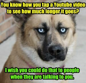 You know how you tap a Youtube video to see how much longer it goes? I wish you could do that to people when they are talking to you.