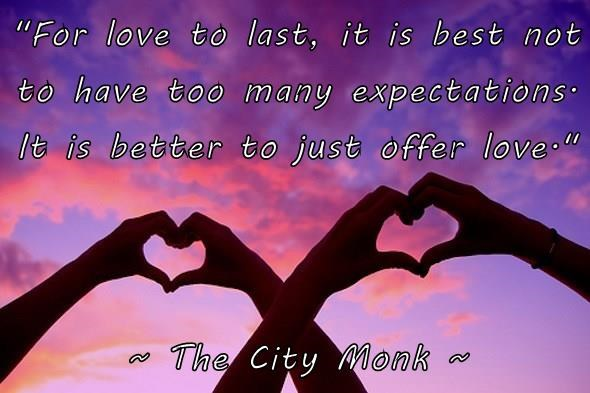 """""""For love to last, it is best not to have too many expectations. It is better to just offer love.""""  ~ The City Monk ~"""