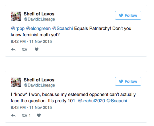 """Text - Shell of Lavos Follow @Davidic Lineage @rpbp @elongreen @Scaachi Equals Patriarchy! Don't you know feminist math yet? 8:42 PM - 11 Nov 2015 Shell of Lavos Follow @DavidicLineage I""""know* I won, because my esteemed opponent can't actually face the question. It's pretty 101. @zrahul2020 @Scaachi 8:43 PM-11 Nov 2015 t1"""