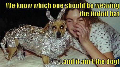 We know which one should be wearing the tinfoil hat  ...and it ain't the dog!