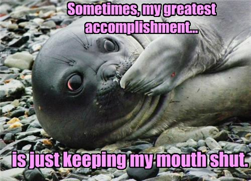 Sometimes, my greatest accomplishment... is just keeping my mouth shut.