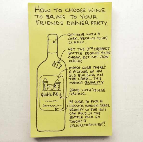 Bottle - How To CHOOSE NINE To BRING To YOUR FRIENDS DINNER PARTY GET ONE WITH A CORK, BECAUSE YOURE CLASSV GET THE 3rd CHEAPEST BOTTLE, BECAUSE YOURE CHEAP, BUT OT THAT CHEAP $7 MAKE SURE THERES A PICTURE OF AN OLD BUILDING ON THE LABEL. THIS MEANS QUALITY SAME WITH 'YE O LDE WRITING BE SURE TO PICK A LESSER KNOWN GRAPE VARIETY SO THE HOST CAN HOLD UP THE BOTTLE AND S0 GEWÜRZTRAMINER!