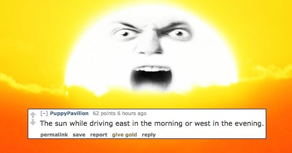 Facial expression - [] PuppyPavilion 62 points 6 hours ago The sun while driving east in the morning or west in the evening. permalink save report give gold reply