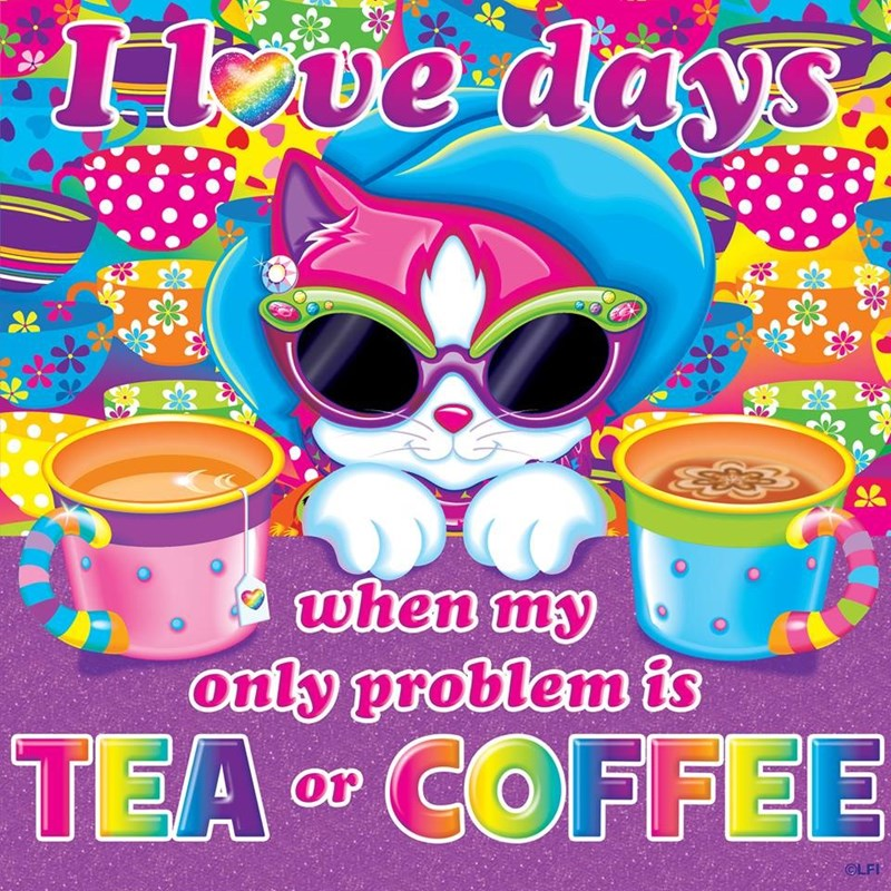 Cup - 1ve days when my only problem is TEA COFFEE or OLFI