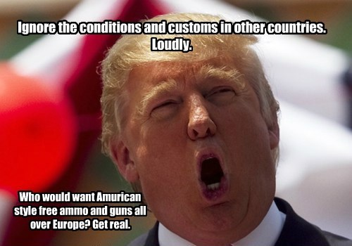 Ignore the conditions and customs in other countries. Loudly. Who would want Amurican style free ammo and guns all over Europe? Get real.