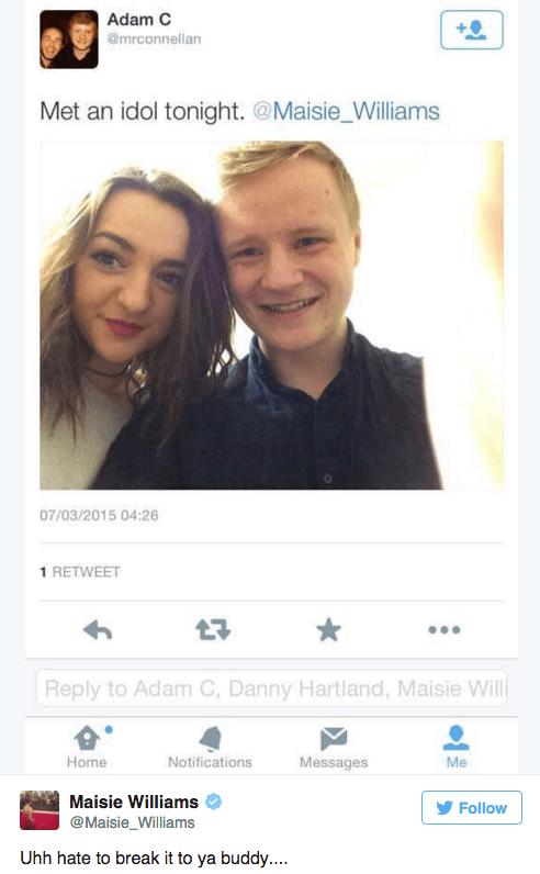 Face - Adam C @mrconnellan Met an idol tonight. @Maisie_Williams 07/03/2015 04:26 1 RETWEET Reply to Adam C, Danny Hartland, Maisie Will Home Notifications Messages Me Maisie Williams Follow @Maisie_Williams Uhh hate to break it to ya buddy...