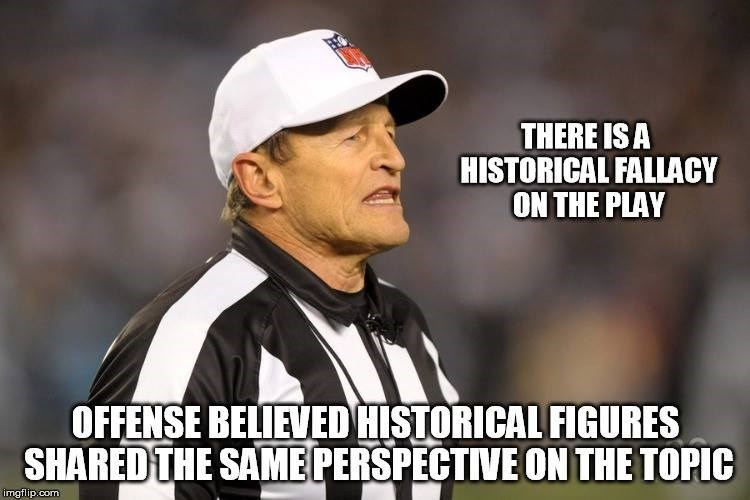 memes - Photo caption - THERE IS A HISTORICAL FALLACY ON THE PLAY OFFENSE BELIEVED HISTORICAL FIGURES SHARED THE SAMEPERSPECTIVE ON THE TOPIC imgflip.com