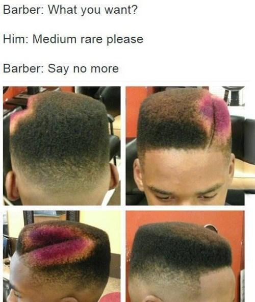 Hair - Barber: What you want? Him: Medium rare please Barber: Say no more