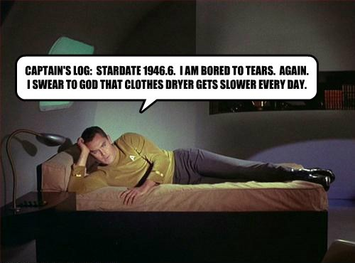 CAPTAIN'S LOG:  STARDATE 1946.6.  I AM BORED TO TEARS.  AGAIN.  I SWEAR TO GOD THAT CLOTHES DRYER GETS SLOWER EVERY DAY.