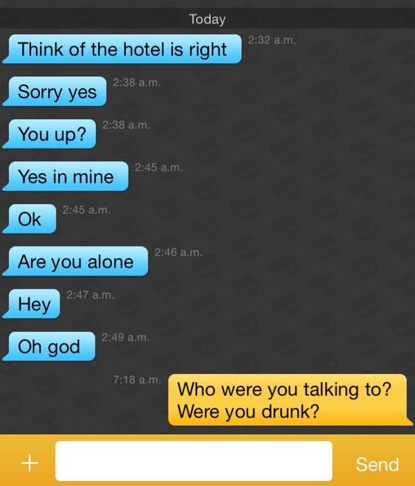 Text - Today 2:32 a.m. Think of the hotel is right 2:38 a.m. Sorry yes 2:38 a.m. You up? 2:45 a.m. Yes in mine 2:45 a.m. Ok 2:46 a.m Are you alone 2:47 a.m. Неу 2:49 a.m. Oh god 7:18 a.m. Who were you talking to? Were you drunk? Send
