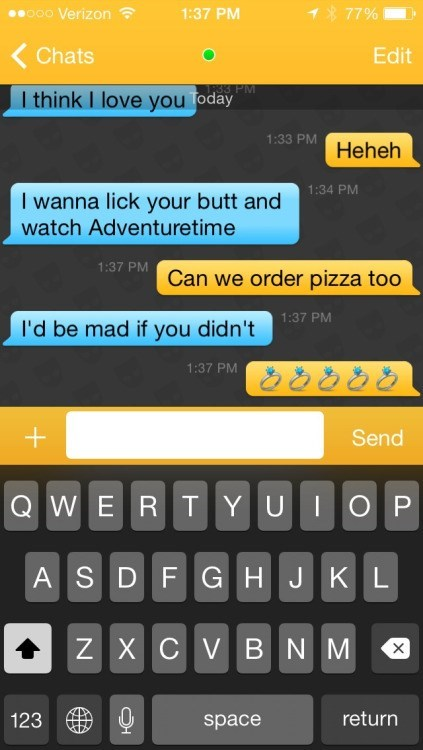 Text - o00 Verizon 1:37 PM 1 77% Chats Edit 33 PM I think I love you Today 1:33 PM Heheh 1:34 PM I wanna lick your butt and watch Adventuretime 1:37 PM Can we order pizza too 1:37 PM I'd be mad if you didn't 1:37 PM + Send QWER TYUIOP ASDFGHJKL ZXCVBNM return 123 space