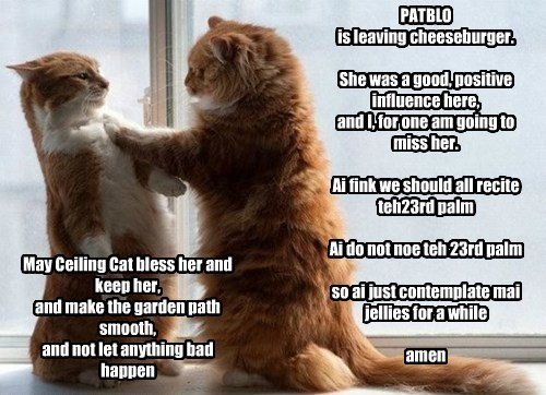 PATBLO is leaving cheeseburger.  She was a good, positive influence here, and I, for one am going to miss her.  Ai fink we should all recite teh23rd palm  Ai do not noe teh 23rd palm  so ai just contemplate mai jellies for a while  amen