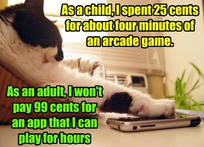 As a child, I spent 25 cents for about four minutes of an arcade game. As an adult, I won't pay 99 cents for an app that I can play for hours
