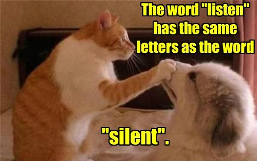 "The word ""listen"" has the same letters as the word ""silent""."