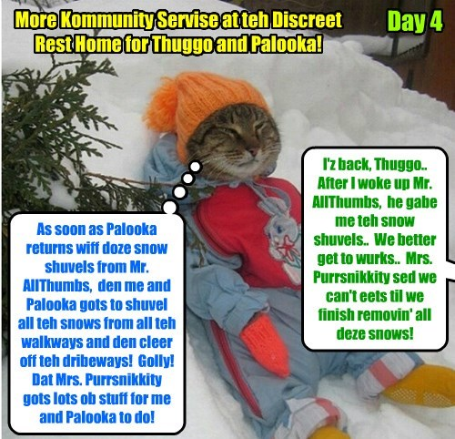 KKPS 2015: Day four ob Kommunity Servise for Thuggo and Palooka.. After an uneggspected winter storm deposited two feets ob snow on teh Discreet Rest Home, der's plenty ob Kommunity Servise work for Thuggo and Palooka to do!