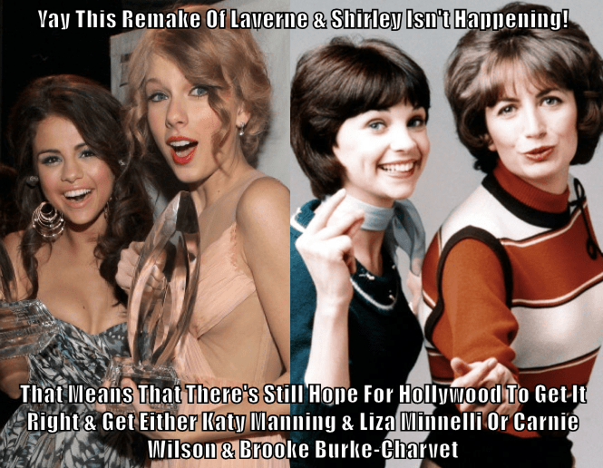 Yay This Remake Of Laverne & Shirley Isn't Happening!  That Means That There's Still Hope For Hollywood To Get It Right & Get Either Katy Manning & Liza Minnelli Or Carnie Wilson & Brooke Burke-Charvet