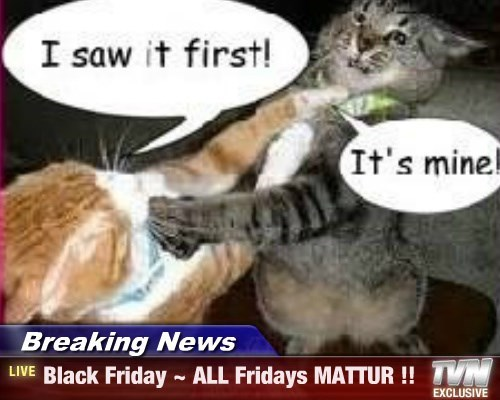 Breaking News - Black Friday ~ ALL Fridays MATTUR !!
