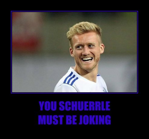 YOU SCHUERRLE                      MUST BE JOKING