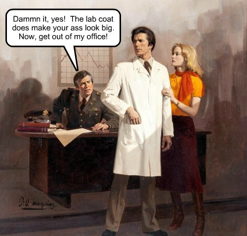 Dammn it, yes!  The lab coat does make your ass look big. Now, get out of my office!