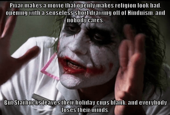Pixar makes a movie that openly makes religion look bad, opening with a senseless short drawing off of Hinduism, and nobody cares.  But Starbucks leaves their holiday cups blank, and everybody loses their minds.
