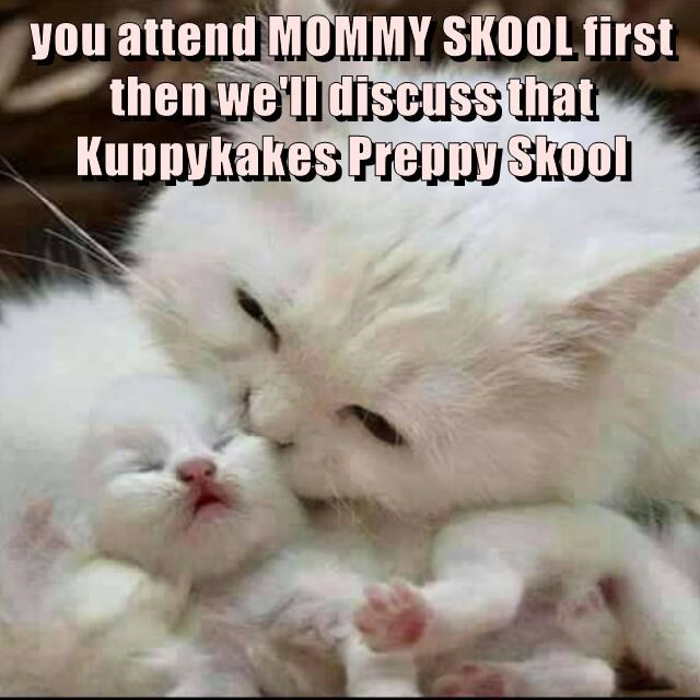 you attend MOMMY SKOOL first then we'll discuss that Kuppykakes Preppy Skool