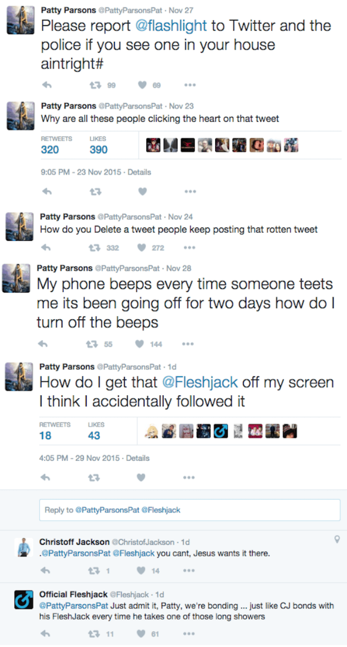 Text - Patty Parsons @PattyParsons Pat Nov 27 Please report @flashlight to Twitter and the police if you see one in your house aintright# 1399 Patty Parsons @PattyParsons Pat Nov 23 Why are all these people clicking the heart on that tweet RETWEETS LIKES 320 390 9:05 PM-23 Nov 2015 Details Patty Parsons @PattyParsonsPat Nov 24 How do you Delete a tweet people keep posting that rotten tweet 272 t 332 Patty Parsons @PattyParsonsPat Nov 28 My phone beeps every time someone teets me its been going o