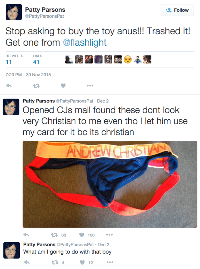 Text - Patty Parsons @PattyParsonsPat Follow Stop asking to buy the toy anus!!! Trashed it! Get one from @flashlight RETWEETS LIKES 11 41 7:20 PM-30 Nov 2015 Patty Parsons @PattyParsons Pat Dec 2 Opened CJs mail found these dont look very Christian to me even tho I let him use my card for it bc its christian ANDREW CHRISTAN andr 63 106 Patty Parsons @PattyParsonsPat Dec 2 What am I going to do with that boy t4 12