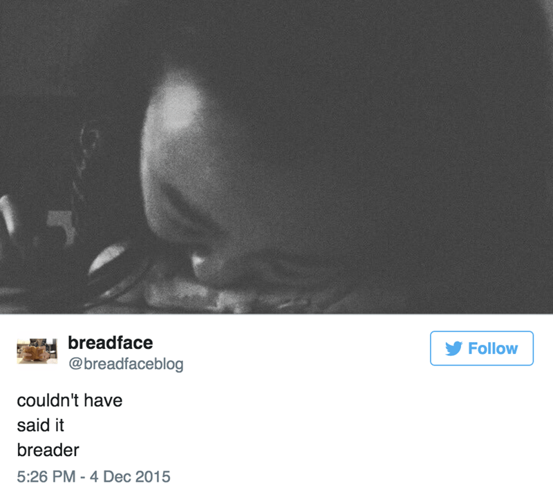 Text - breadface Follow @breadfaceblog couldn't have said it breader 5:26 PM - 4 Dec 2015
