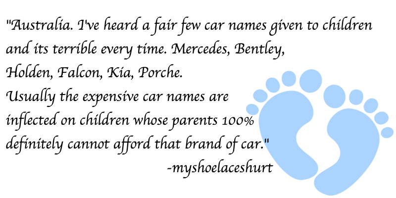 """Text - """"Australia. Tve heard a fair few car names given to chíldren and its terríble every time. Mercedes, Bentley, Holden, Falcon, Kia, Porche. Usually the expensíve car names are inflected on children whose parents 100% definitely cannot afford that brand of car.' -myshoelaceshurt"""