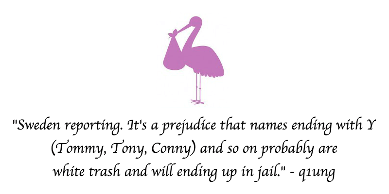 """Bird - """"Sweden reporting. It's a prejudice that names ending with Y (Tommy, Tony, Conny) and so on probably are white trash and will ending up in jail."""" - q1ung"""