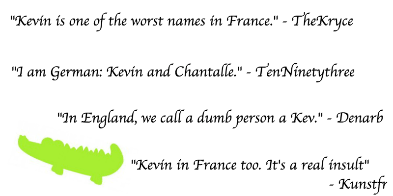 """Text - """"Kevin is one of the worst names in France."""" - TheKryce """" am German: Kevin and Chantalle.""""- TenNinetythree """"In England, we call a dumb person a Kev."""" - Denarb """"Kevin in France too. It's a real insult"""" - Kunstfr"""