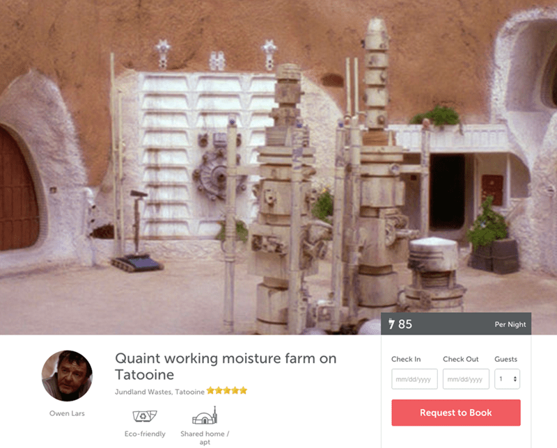 Text - 7 85 Per Night Quaint working moisture farm on Check In Check Out Guests Tatooine mm/dd/yyyy mm/dd/yyyy Jundland Wastes, Tatooine Request to Book Owen Lars Eco-friendly Shared home apt