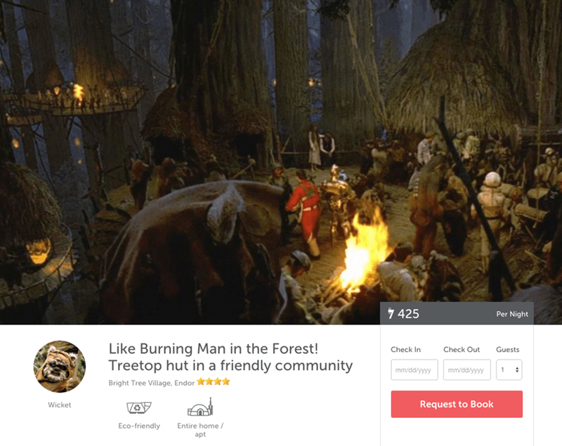 Action-adventure game - 7 425 Per Night Like Burning Man in the Forest! Treetop hut in a friendly community Check In Check Out Guests mm/dd/yyyy mm/dd/yyyy 1 * Bright Tree Village, Endor Request to Book Wicket Eco-friendly Entire home / apt