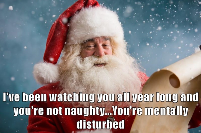 I've been watching you all year long and you're not naughty...You're mentally disturbed
