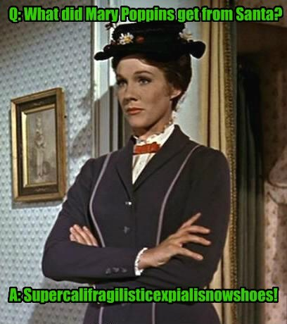 Q: What did Mary Poppins get from Santa? A: Supercalifragilisticexpialisnowshoes!