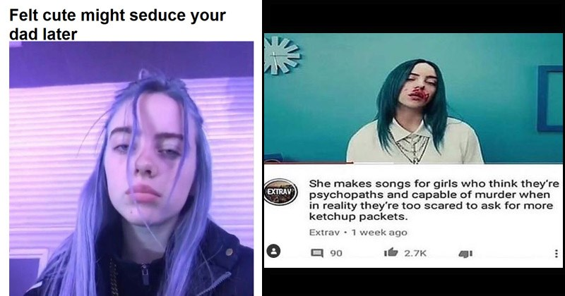 Billie Eilish memes | Felt cute might seduce dad later. She makes songs girls who think they're psychopaths and capable murder reality they're too scared ask more ketchup packets. billie eilish in a white shirt with blood on her face.