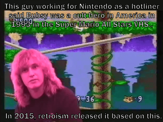 This guy working for Nintendo as a hotliner said Bubsy was a cult hero in America in 1993 in the Super Mario All Stars VHS..  In 2015, retroism released it based on this.