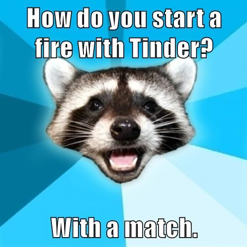 How do you start a fire with Tinder? With a match.
