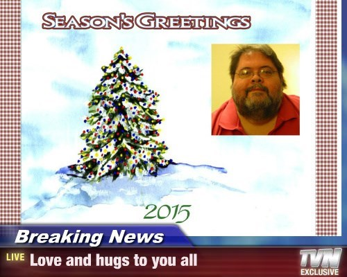 Breaking News - Love and hugs to you all