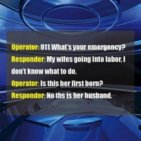 Font - Operator:911 What's your emergency? Responder: My wifes going into laborI don't know what to do. Operator: Is this her first born? Responder: No ths is her husband.