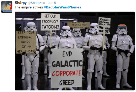 Team - Shärpy @Sharpzilla Jan 5 The empire strikes #BadStarWars8Names GET OUR TROOPS OFF TATOONE! OccuPy DOCKING BAY 9 WE ARE THE 99/ DEATH STAR DESTRUCTION AS AN INSIDE 368 KEEP YOUR EMPIRICAL HANDS OF MY HEA THCARE END GALACTIC CORPORATE GREED