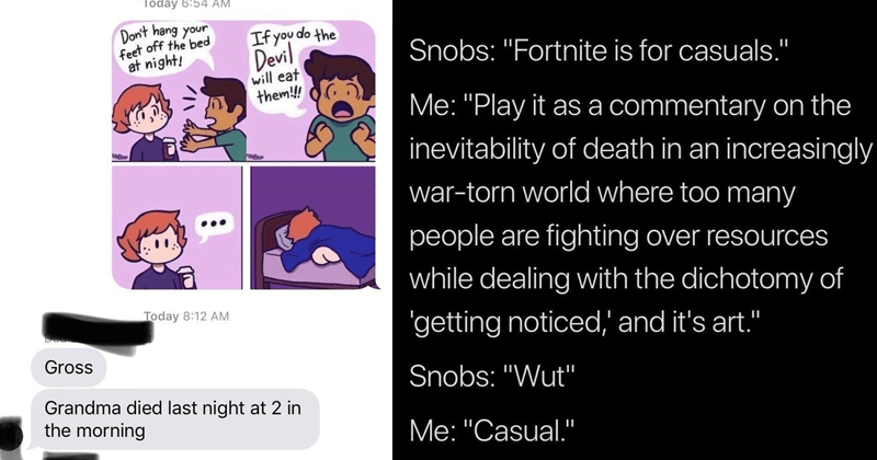 Funny cringe pics | Today 6:54 AM Don't hang feet off bed at night! If do Devil will eat them Today 8:12 AM Da Gross Grandma died last night at 2 morning | Snobs Fortnite is casuals II Play as commentary on inevitability death an increasingly war-torn world where too many people are Over resources while dealing with dichotomy getting noticed and 's art Snobs Wut Casual 10:39 PM 5/11/19 Twitter Web Client 1 Like