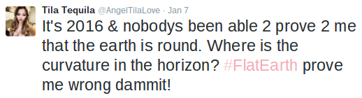 Text - Tila Tequila @AngelTilaLove Jan 7 It's 2016 & nobodys been able 2 prove 2 me that the earth is round. Where is the curvature in the horizon? #FlatEarth prove me wrong dammit!