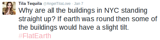 Text - Tila Tequila @AngelTilaLove Jan 7 Why are all the buildings in NYC standing straight up? If earth was round then some of the buildings would have a slight tilt. #FlatEarth