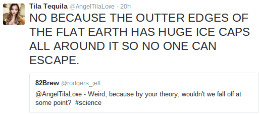 Text - Tila Tequila @AngelTilaLove 20h NO BECAUSE THE OUTTER EDGES OF THE FLAT EARTH HAS HUGE ICE CAPS ALL AROUND IT SO NO ONE CAN ESCAPE. 82Brew @rodgers_jeff @AngelTilaLove - Weird, because by your theory, wouldn't we fall off at some point? #science
