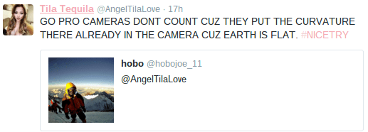 Text - Tila Tequila @AngelTilaLove 17h GO PRO CAMERAS DONT COUNT CUZ THEY PUT THE CURVATURE THERE ALREADY IN THE CAMERA CUZ EARTH IS FLAT. #NICETRY hobo @hobojoe_11 @AngelTilaLove
