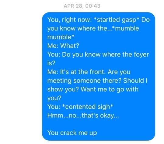 Text - APR 28, 00:43 You, right now: *startled gasp* Do you know where the...*mumble mumble* Me: What? You: Do you know where the foyer is? Me: It's at the front. Are you meeting someone there? ShouldI show you? Want me to go with you? You: *contented sigh* Hmm...no...that's okay... You crack me up